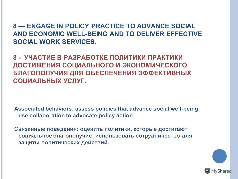 8 ENGAGE IN POLICY PRACTICE TO ADVANCE SOCIAL AND ECONOMIC WELL-BEING AND TO DELIVER EFFECTIVE SOCIAL WORK SERVICES. 8 - УЧАСТИЕ В РАЗРАБОТКЕ ПОЛИТИКИ ПРАКТИКИ ДОСТИЖЕНИЯ СОЦИАЛЬНОГО И ЭКОНОМИЧЕСКОГО БЛАГОПОЛУЧИЯ ДЛЯ ОБЕСПЕЧЕНИЯ ЭФФЕКТИВНЫХ СОЦИАЛЬНЫ