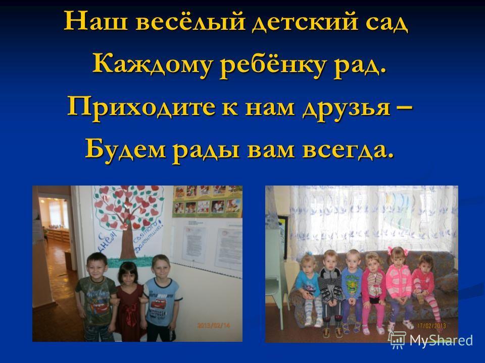 Наш весёлый детский сад Каждому ребёнку рад. Каждому ребёнку рад. Приходите к нам друзья – Приходите к нам друзья – Будем рады вам всегда. Будем рады вам всегда.