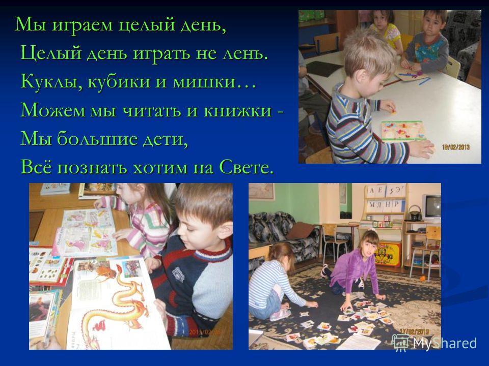 Мы играем целый день, Целый день играть не лень. Целый день играть не лень. Куклы, кубики и мишки… Куклы, кубики и мишки… Можем мы читать и книжки - Можем мы читать и книжки - Мы большие дети, Мы большие дети, Всё познать хотим на Свете. Всё познать