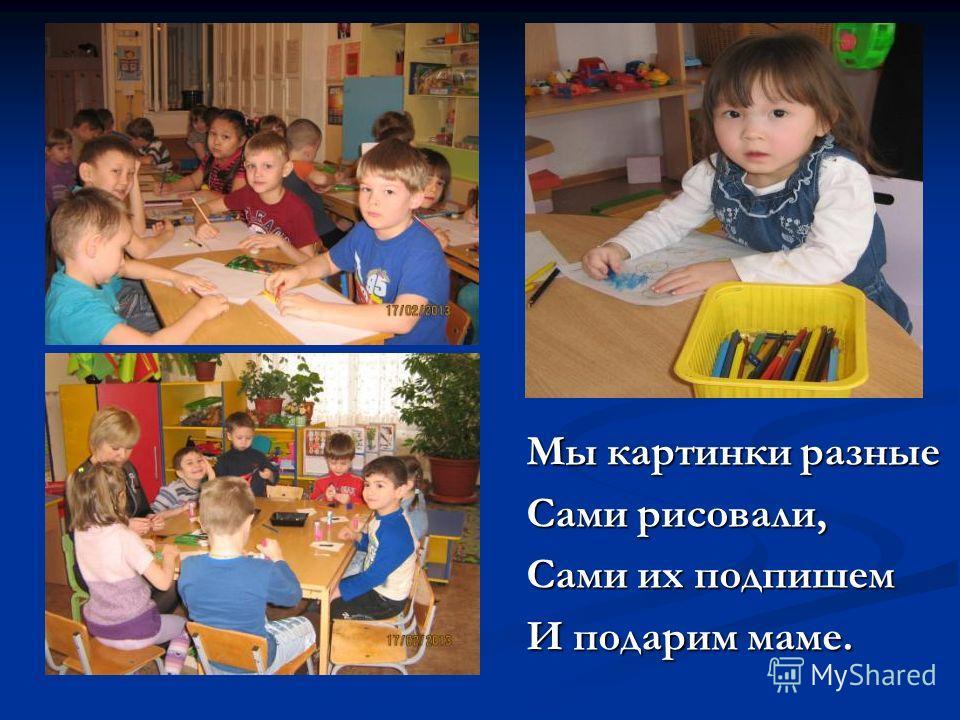 Мы картинки разные Мы картинки разные Сами рисовали, Сами рисовали, Сами их подпишем Сами их подпишем И подарим маме. И подарим маме.