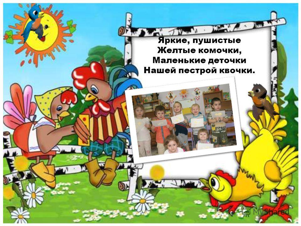 Яркие, пушистые Желтые комочки, Маленькие деточки Нашей пестрой квочки.