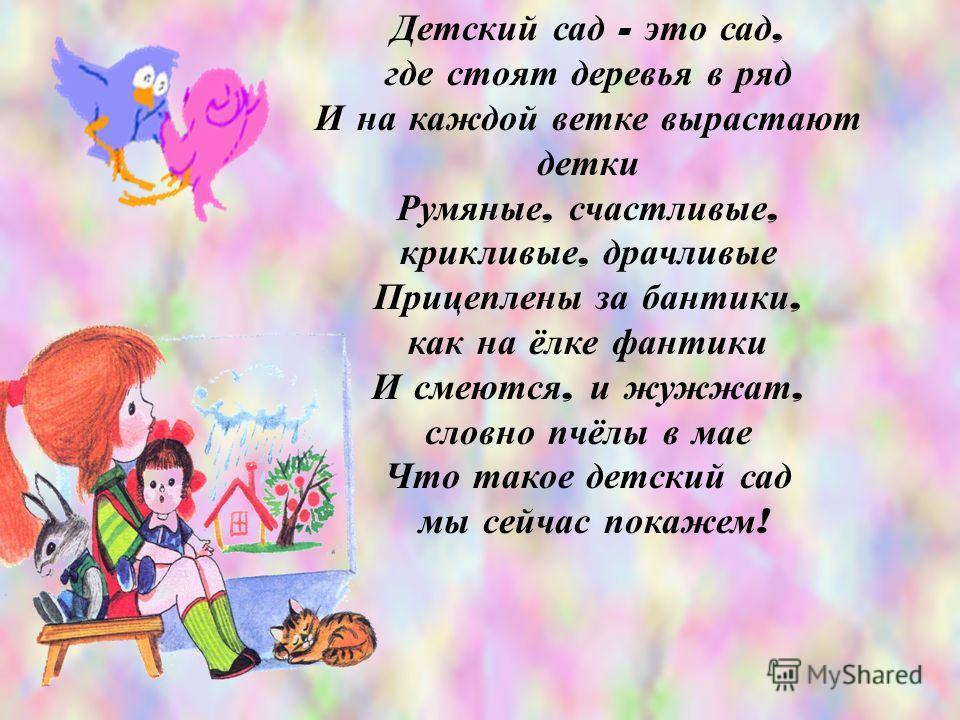 Детский сад - это сад, где стоят деревья в ряд И на каждой ветке вырастают детки Румяные, счастливые, крикливые, драчливые Прицеплены за бантики, как на ёлке фантики И смеются, и жужжат, словно пчёлы в мае Что такое детский сад мы сейчас покажем !