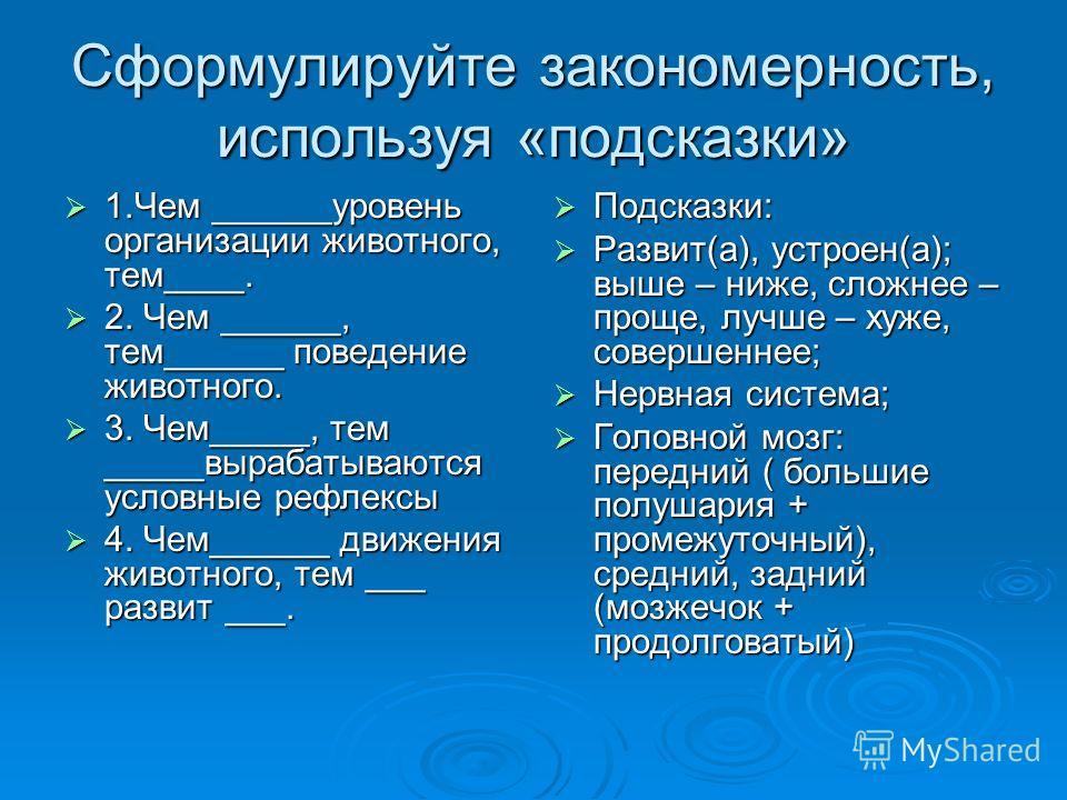 Сформулируйте закономерность, используя «подсказки» 1.Чем ______уровень организации животного, тем____. 1.Чем ______уровень организации животного, тем____. 2. Чем ______, тем______ поведение животного. 2. Чем ______, тем______ поведение животного. 3.