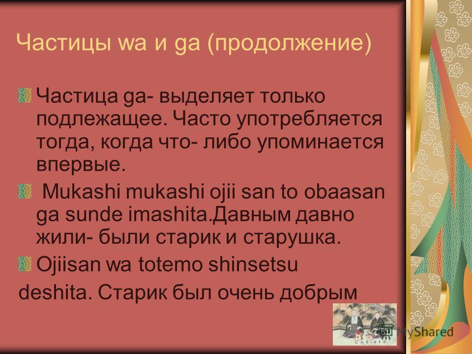 Частицы wa и ga (продолжение) Частица ga- выделяет только подлежащее. Часто употребляется тогда, когда что- либо упоминается впервые. Mukashi mukashi ojii san to obaasan ga sunde imashita.Давным давно жили- были старик и старушка. Ojiisan wa totemo s
