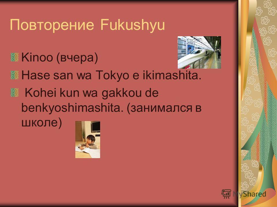 Повторение Fukushyu Kinoo (вчера) Hase san wa Tokyo e ikimashita. Kohei kun wa gakkou de benkyoshimashita. (занимался в школе)