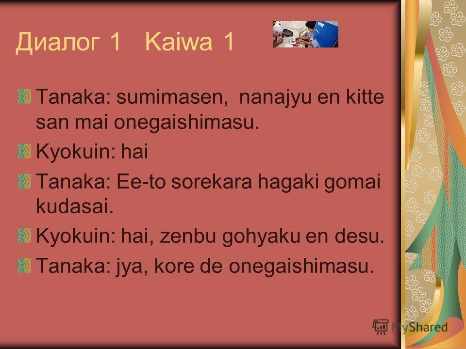 Диалог 1 Kaiwa 1 Tanaka: sumimasen, nanajyu en kitte san mai onegaishimasu. Kyokuin: hai Tanaka: Ee-to sorekara hagaki gomai kudasai. Kyokuin: hai, zenbu gohyaku en desu. Tanaka: jya, kore de onegaishimasu.