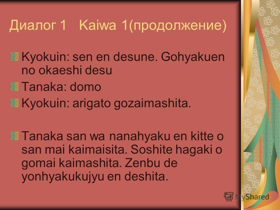 Диалог 1 Kaiwa 1(продолжение) Kyokuin: sen en desune. Gohyakuen no okaeshi desu Tanaka: domo Kyokuin: arigato gozaimashita. Tanaka san wa nanahyaku en kitte o san mai kaimaisita. Soshite hagaki o gomai kaimashita. Zenbu de yonhyakukujyu en deshita.