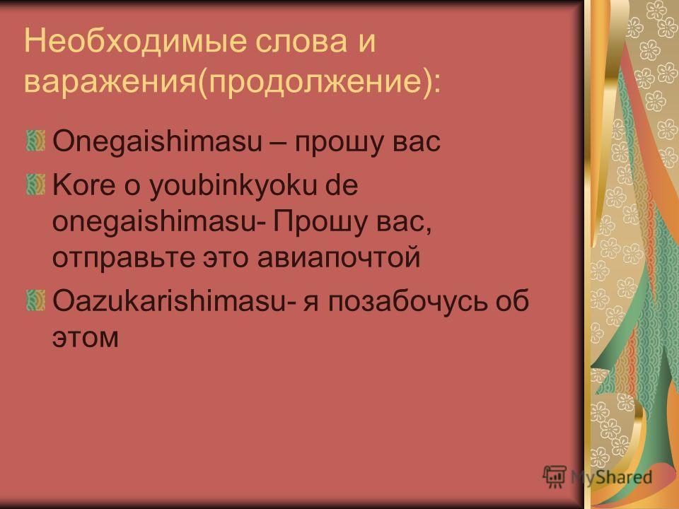 Необходимые слова и варажения(продолжение): Onegaishimasu – прошу вас Kore o youbinkyoku de onegaishimasu- Прошу вас, отправьте это авиапочтой Oazukarishimasu- я позабочусь об этом