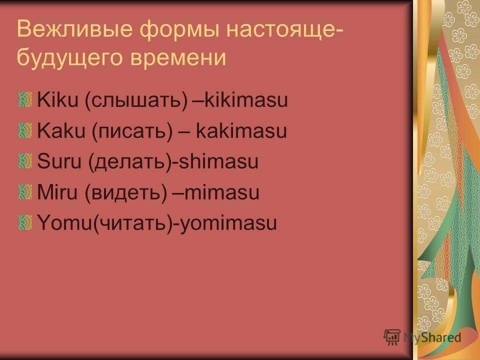 Вежливые формы настояще- будущего времени Kiku (слышать) –kikimasu Kaku (писать) – kakimasu Suru (делать)-shimasu Miru (видеть) –mimasu Yomu(читать)-yomimasu