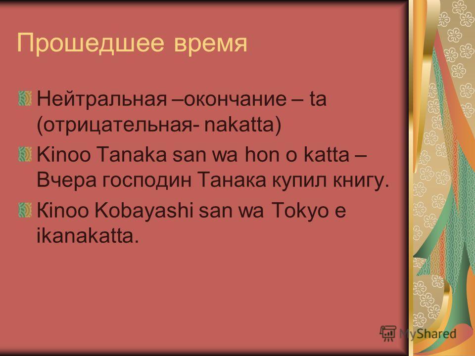 Прошедшее время Нейтральная –окончание – ta (oтрицательная- nakatta) Kinoo Tanaka san wa hon o katta – Вчера господин Танака купил книгу. Кinoo Kobayashi san wa Tokyo e ikanakatta.