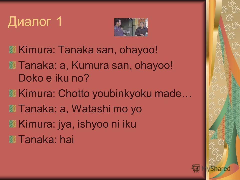 Диалог 1 Kimura: Tanaka san, ohayoo! Tanaka: a, Kumura san, ohayoo! Doko e iku no? Kimura: Chotto youbinkyoku made… Tanaka: a, Watashi mo yo Kimura: jya, ishyoo ni iku Tanaka: hai