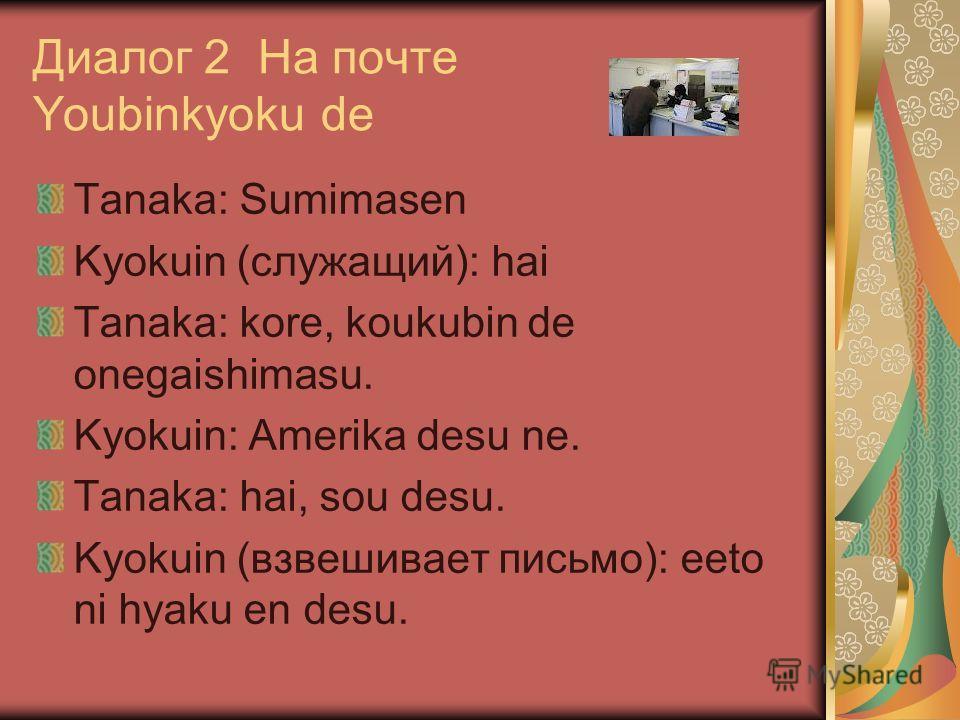 Диалог 2 На почте Youbinkyoku de Tanaka: Sumimasen Kyokuin (cлужащий): hai Tanaka: kore, koukubin de onegaishimasu. Kyokuin: Amerika desu ne. Tanaka: hai, sou desu. Kyokuin (взвешивает письмо): eeto ni hyaku en desu.
