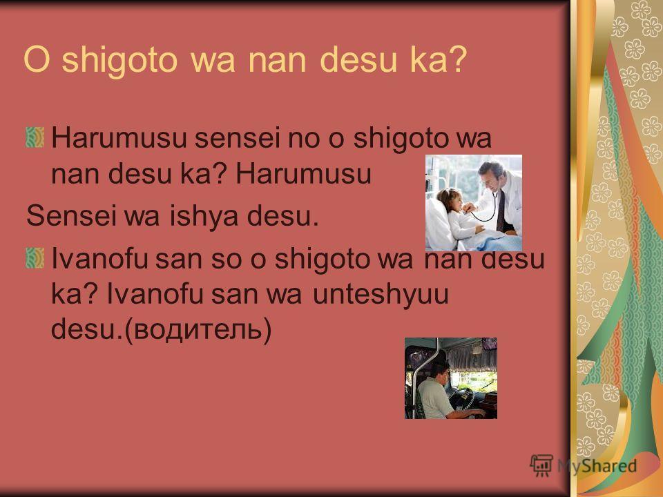 O shigoto wa nan desu ka? Harumusu sensei no o shigoto wa nan desu ka? Harumusu Sensei wa ishya desu. Ivanofu san so o shigoto wa nan desu ka? Ivanofu san wa unteshyuu desu.(водитель)