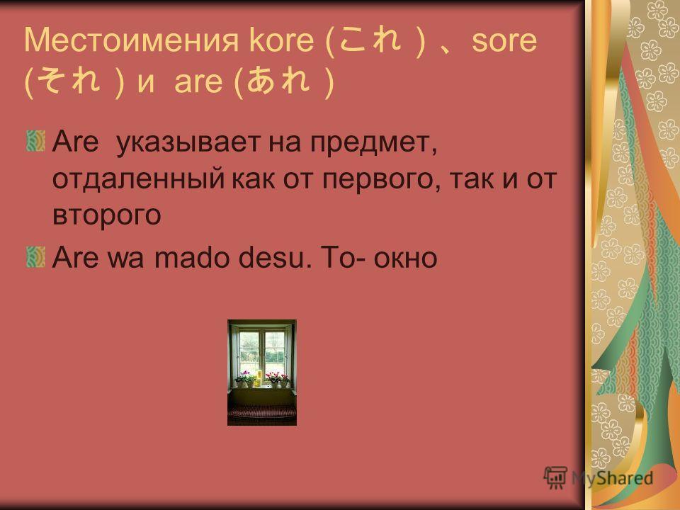Местоимения kore ( sore ( и are ( Are указывает на предмет, отдаленный как от первого, так и от второго Are wa mado desu. Tо- окно