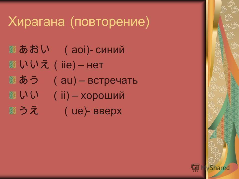 Хирагана (повторение) aoi)- синий iie) – нет au) – встречать ii) – хороший ue)- вверх