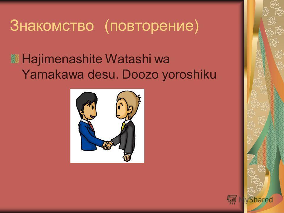 Знакомство (повторение) Hajimenashite Watashi wa Yamakawa desu. Doozo yoroshiku
