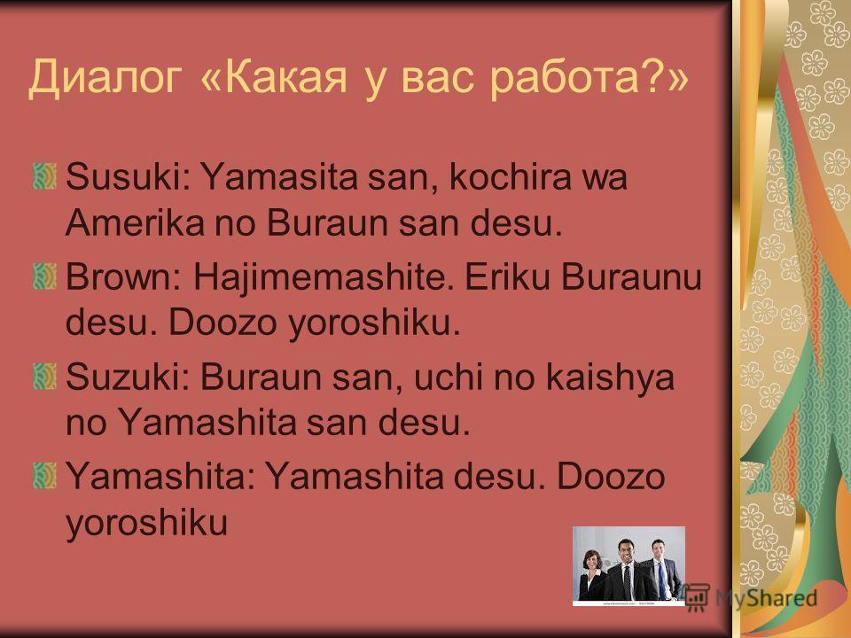 Диалог «Какая у вас работа?» Susuki: Yamasita san, kochira wa Amerika no Buraun san desu. Brown: Hajimemashite. Eriku Buraunu desu. Doozo yoroshiku. Suzuki: Buraun san, uchi no kaishya no Yamashita san desu. Yamashita: Yamashita desu. Doozo yoroshiku