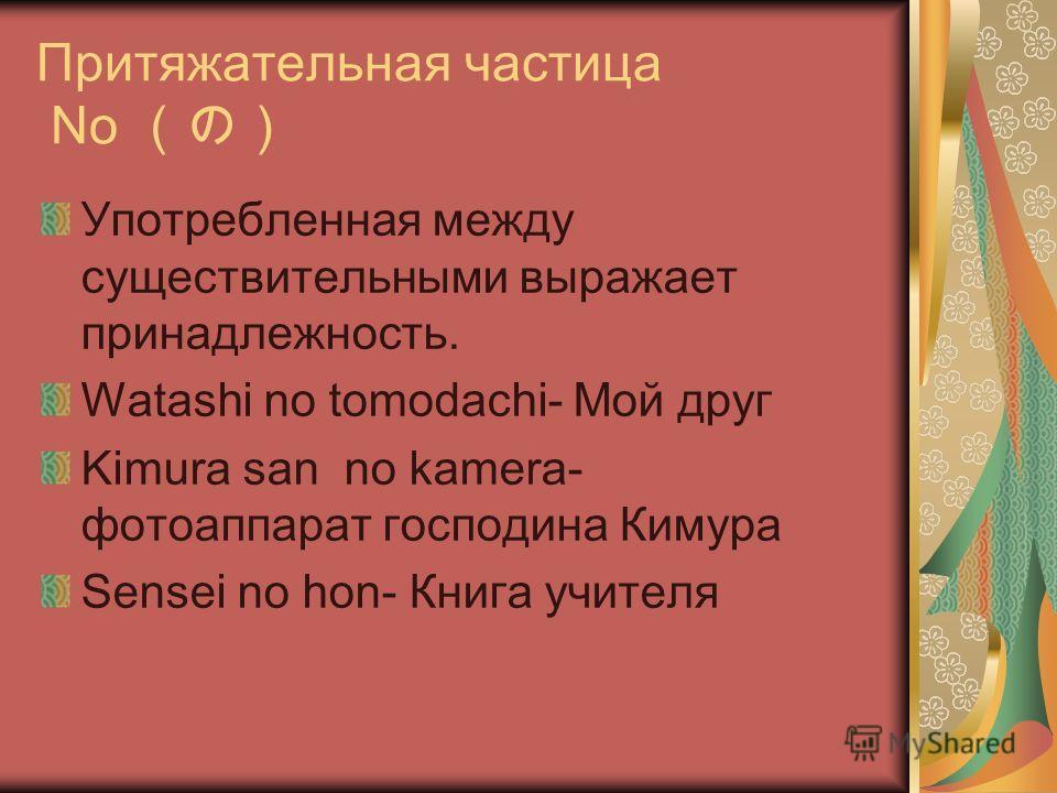 Притяжательная частица No Употребленная между существительными выражает принадлежность. Watashi no tomodachi- Мой друг Kimura san no kamera- фотоаппарат господина Кимура Sensei no hon- Книга учителя