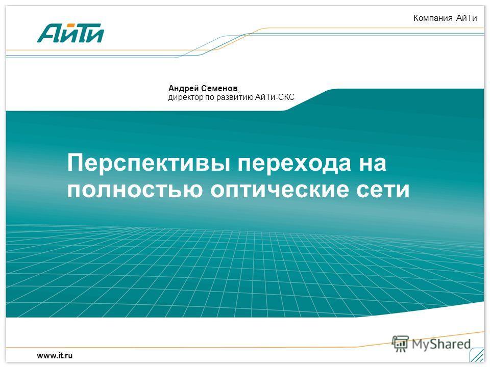 Компания АйТи www.it.ru Перспективы перехода на полностью оптические сети Андрей Семенов, директор по развитию АйТи-СКС