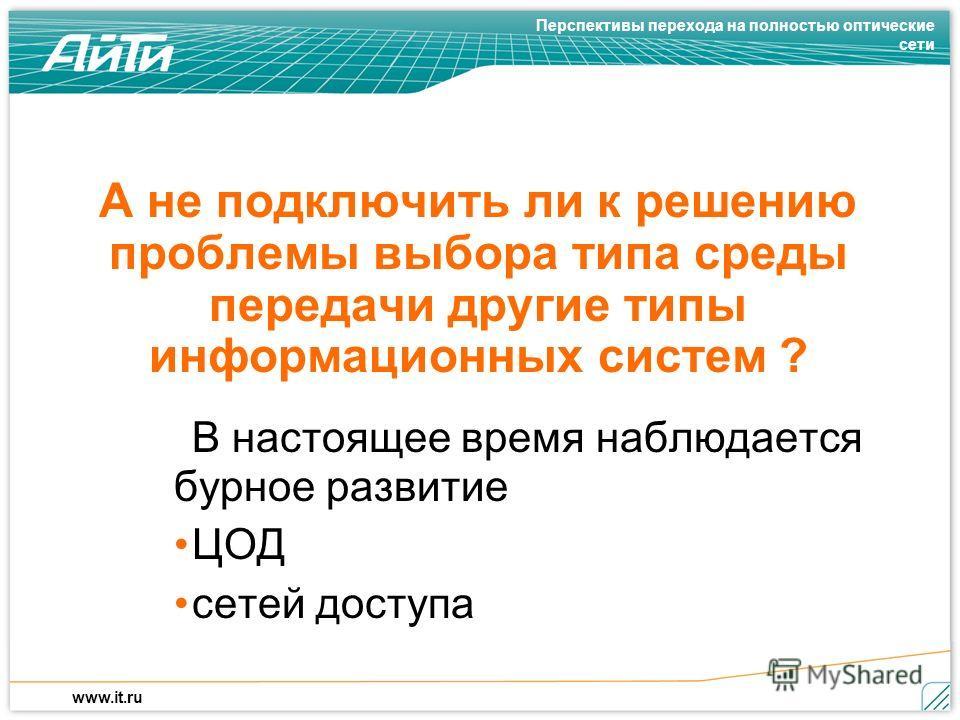 Перспективы перехода на полностью оптические сети www.it.ru А не подключить ли к решению проблемы выбора типа среды передачи другие типы информационных систем ? В настоящее время наблюдается бурное развитие ЦОД сетей доступа