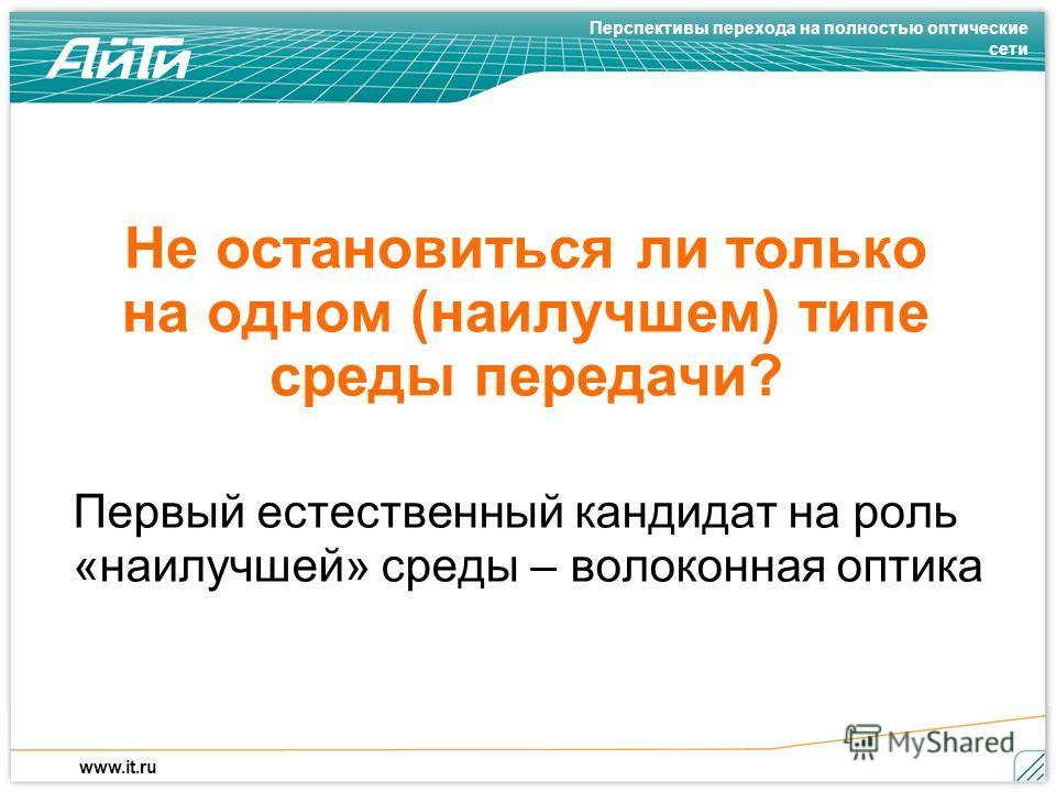 Перспективы перехода на полностью оптические сети www.it.ru Не остановиться ли только на одном (наилучшем) типе среды передачи? Первый естественный кандидат на роль «наилучшей» среды – волоконная оптика