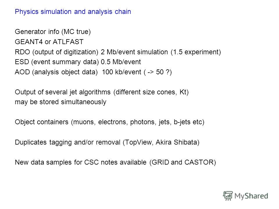 Physics simulation and analysis chain Generator info (MC true) GEANT4 or ATLFAST RDO (output of digitization) 2 Mb/event simulation (1.5 experiment) ESD (event summary data) 0.5 Mb/event AOD (analysis object data) 100 kb/event ( -> 50 ?) Output of se