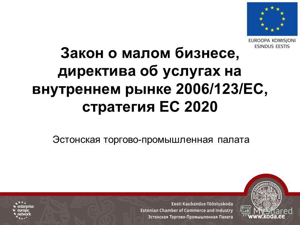 Закон о малом бизнесе, директива об услугах на внутреннем рынке 2006/123/ЕС, стратегия ЕС 2020 Эстонская торгово-промышленная палата