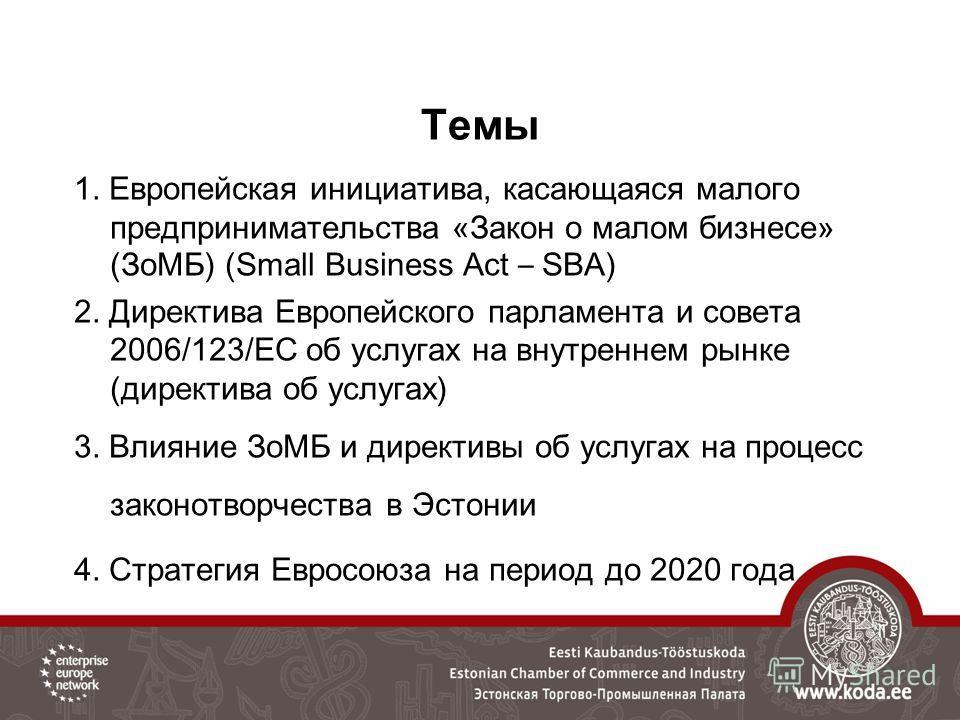 Темы 1. Европейская инициатива, касающаяся малого предпринимательства «Закон о малом бизнесе» (ЗоМБ) (Small Business Act – SBA) 2. Директива Европейского парламента и совета 2006/123/ЕС об услугах на внутреннем рынке (директива об услугах) 3. Влияние