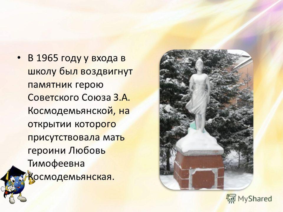 В 1965 году у входа в школу был воздвигнут памятник герою Советского Союза З.А. Космодемьянской, на открытии которого присутствовала мать героини Любовь Тимофеевна Космодемьянская.