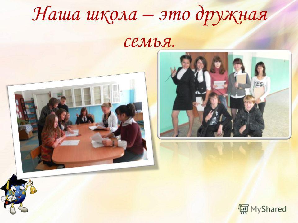 Наша школа – это дружная семья.