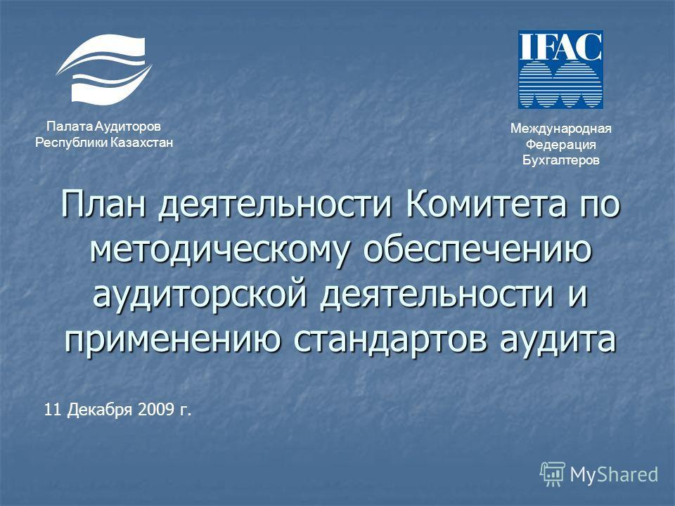 План деятельности Комитета по методическому обеспечению аудиторской деятельности и применению стандартов аудита Палата Аудиторов Республики Казахстан Международная Федерация Бухгалтеров 11 Декабря 2009 г.