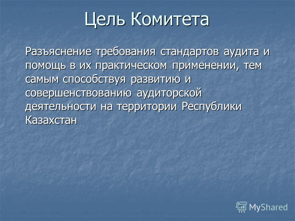 Разъяснение требования стандартов аудита и помощь в их практическом применении, тем самым способствуя развитию и совершенствованию аудиторской деятельности на территории Республики Казахстан Цель Комитета