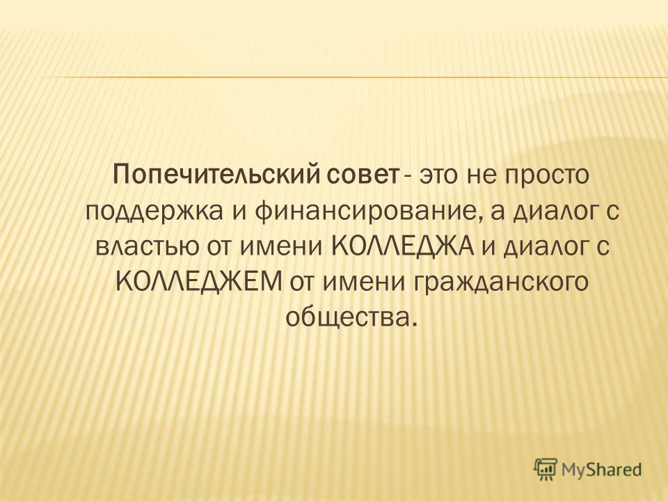 Попечительский совет - это не просто поддержка и финансирование, а диалог с властью от имени КОЛЛЕДЖА и диалог с КОЛЛЕДЖЕМ от имени гражданского общества.