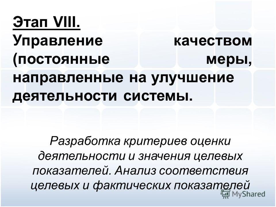 Этап VIII. Управление качеством (постоянные меры, направленные на улучшение деятельности системы. Разработка критериев оценки деятельности и значения целевых показателей. Анализ соответствия целевых и фактических показателей