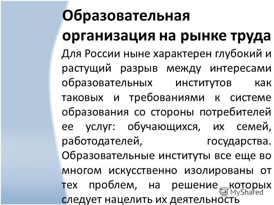 Образовательная организация на рынке труда Для России ныне характерен глубокий и растущий разрыв между интересами образовательных институтов как таковых и требованиями к системе образования со стороны потребителей ее услуг: обучающихся, их семей, раб