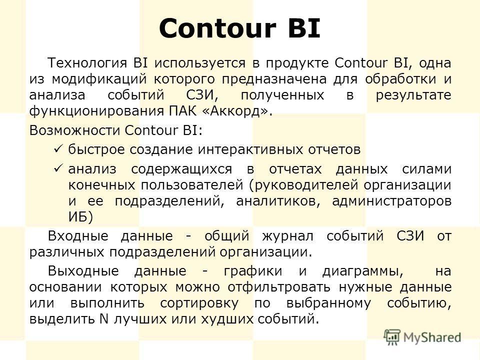 Contour BI Технология BI используется в продукте Contour BI, одна из модификаций которого предназначена для обработки и анализа событий СЗИ, полученных в результате функционирования ПАК «Аккорд». Возможности Contour BI: быстрое создание интерактивных