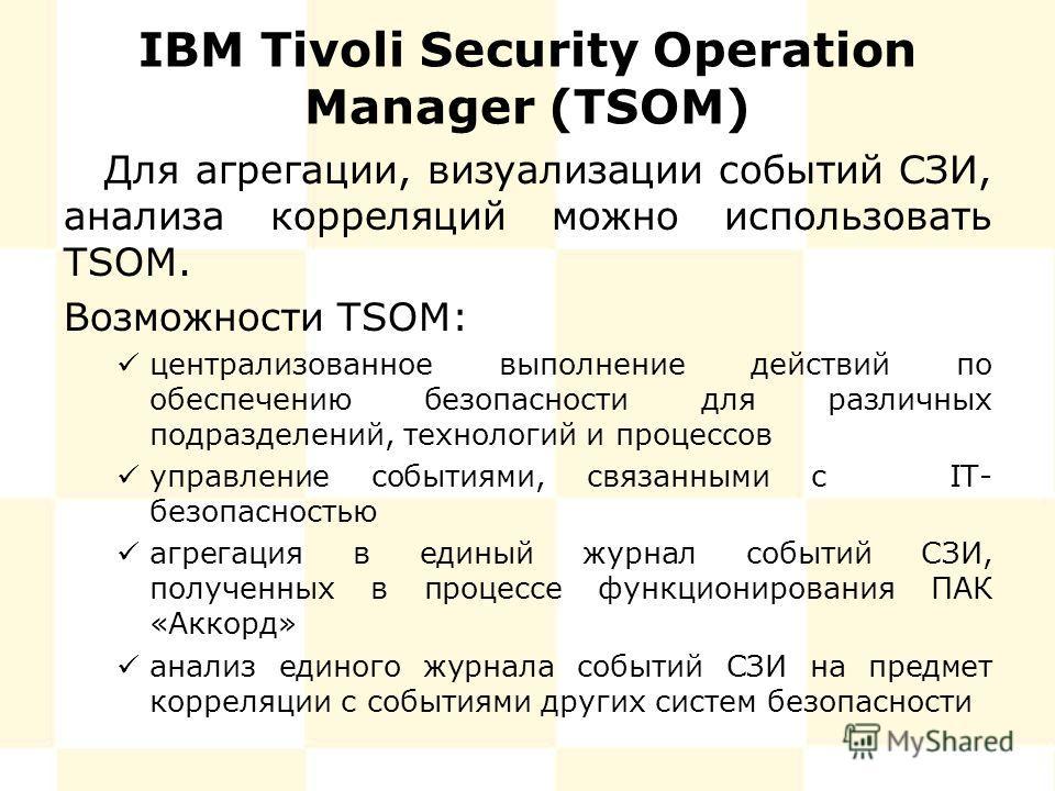 IBM Tivoli Security Operation Manager (TSOM) Для агрегации, визуализации событий СЗИ, анализа корреляций можно использовать TSOM. Возможности TSOM: централизованное выполнение действий по обеспечению безопасности для различных подразделений, технолог