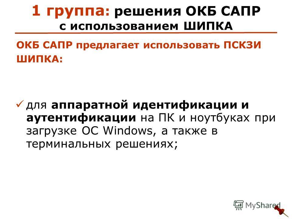 1 группа : решения ОКБ САПР с использованием ШИПКА для аппаратной идентификации и аутентификации на ПК и ноутбуках при загрузке ОС Windows, а также в терминальных решениях; ОКБ САПР предлагает использовать ПСКЗИ ШИПКА: