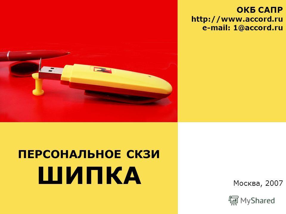 ПЕРСОНАЛЬНОЕ СКЗИ ШИПКА ОКБ САПР http://www.accord.ru e-mail: 1@accord.ru Москва, 2007