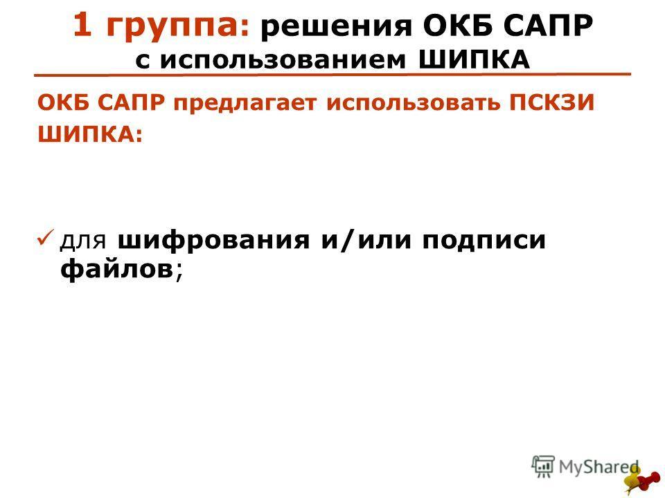1 группа : решения ОКБ САПР с использованием ШИПКА для шифрования и/или подписи файлов; ОКБ САПР предлагает использовать ПСКЗИ ШИПКА: