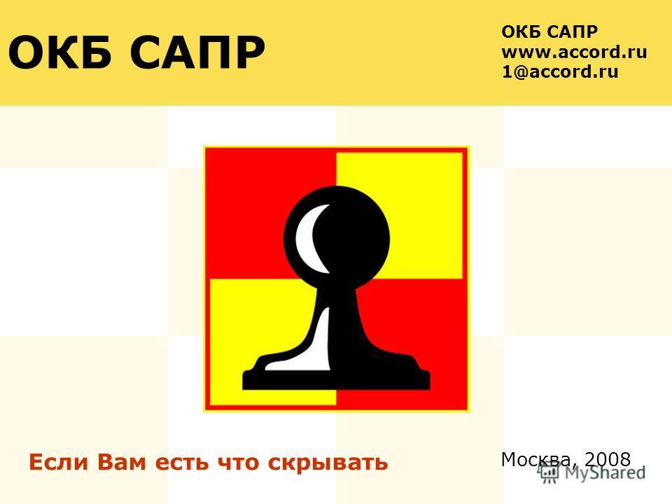 Москва, 2008 ОКБ САПР Если Вам есть что скрывать ОКБ САПР www.accord.ru 1@accord.ru