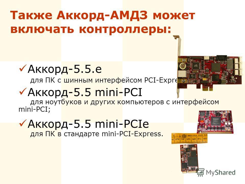 Также Аккорд-АМДЗ может включать контроллеры: Аккорд-5.5.e для ПК с шинным интерфейсом PCI-Express; Аккорд-5.5 mini-PCI для ноутбуков и других компьютеров с интерфейсом mini-PCI; Аккорд-5.5 mini-PCIe для ПК в стандарте mini-PCI-Express.