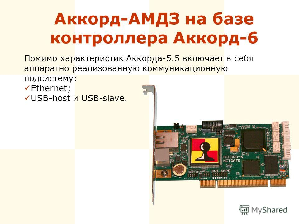 Аккорд-АМДЗ на базе контроллера Аккорд-6 Помимо характеристик Аккорда-5.5 включает в себя аппаратно реализованную коммуникационную подсистему: Ethernet; USB-host и USB-slave.