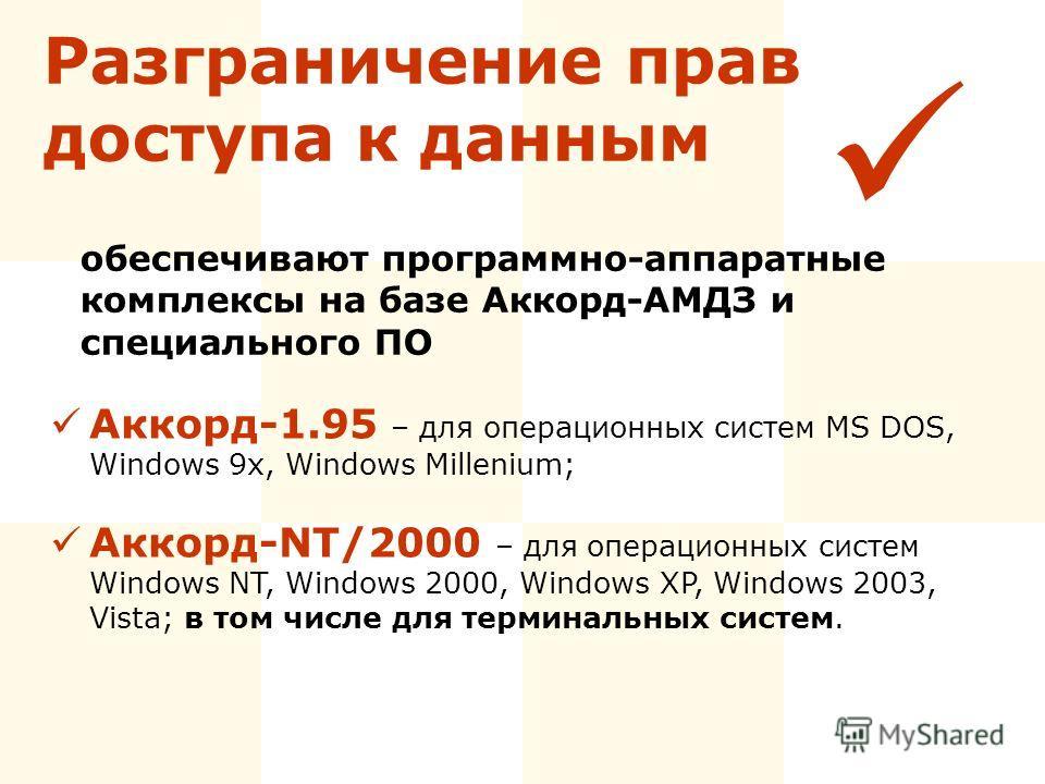 Разграничение прав доступа к данным Аккорд-1.95 – для операционных систем MS DOS, Windows 9x, Windows Millenium; Аккорд-NT/2000 – для операционных систем Windows NT, Windows 2000, Windows XP, Windows 2003, Vista; в том числе для терминальных систем.
