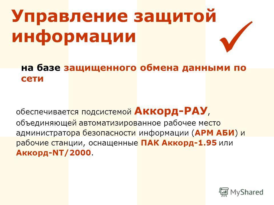 Управление защитой информации обеспечивается подсистемой Аккорд-РАУ, объединяющей автоматизированное рабочее место администратора безопасности информации (АРМ АБИ) и рабочие станции, оснащенные ПАК Аккорд-1.95 или Аккорд-NT/2000. на базе защищенного