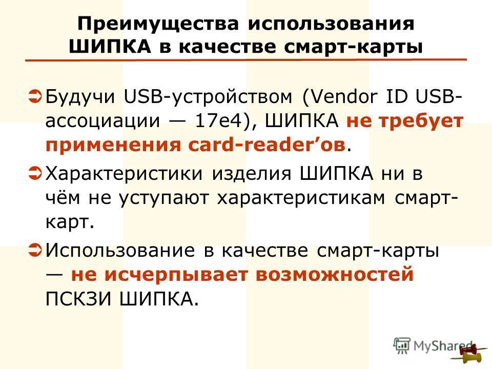 Преимущества использования ШИПКА в качестве смарт-карты Будучи USB-устройством (Vendor ID USB- ассоциации 17e4), ШИПКА не требует применения card-readerов. Характеристики изделия ШИПКА ни в чём не уступают характеристикам смарт- карт. Использование в