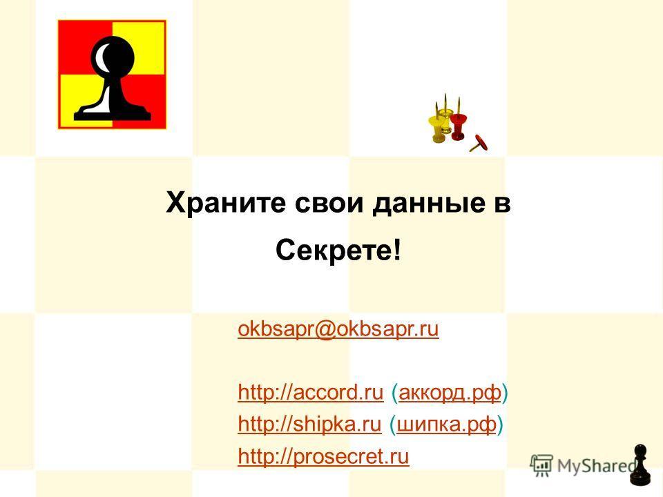 Храните свои данные в Секрете! okbsapr@okbsapr.ru http://accord.ruhttp://accord.ru (аккорд.рф)аккорд.рф http://shipka.ruhttp://shipka.ru (шипка.рф)шипка.рф http://prosecret.ru