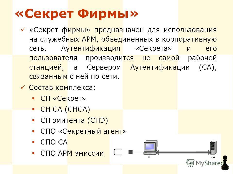 «Секрет Фирмы» «Секрет фирмы» предназначен для использования на служебных АРМ, объединенных в корпоративную сеть. Аутентификация «Секрета» и его пользователя производится не самой рабочей станцией, а Сервером Аутентификации (СА), связанным с ней по с