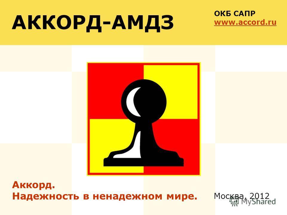 Москва, 2012 АККОРД-АМДЗ Аккорд. Надежность в ненадежном мире. ОКБ САПР www.accord.ru