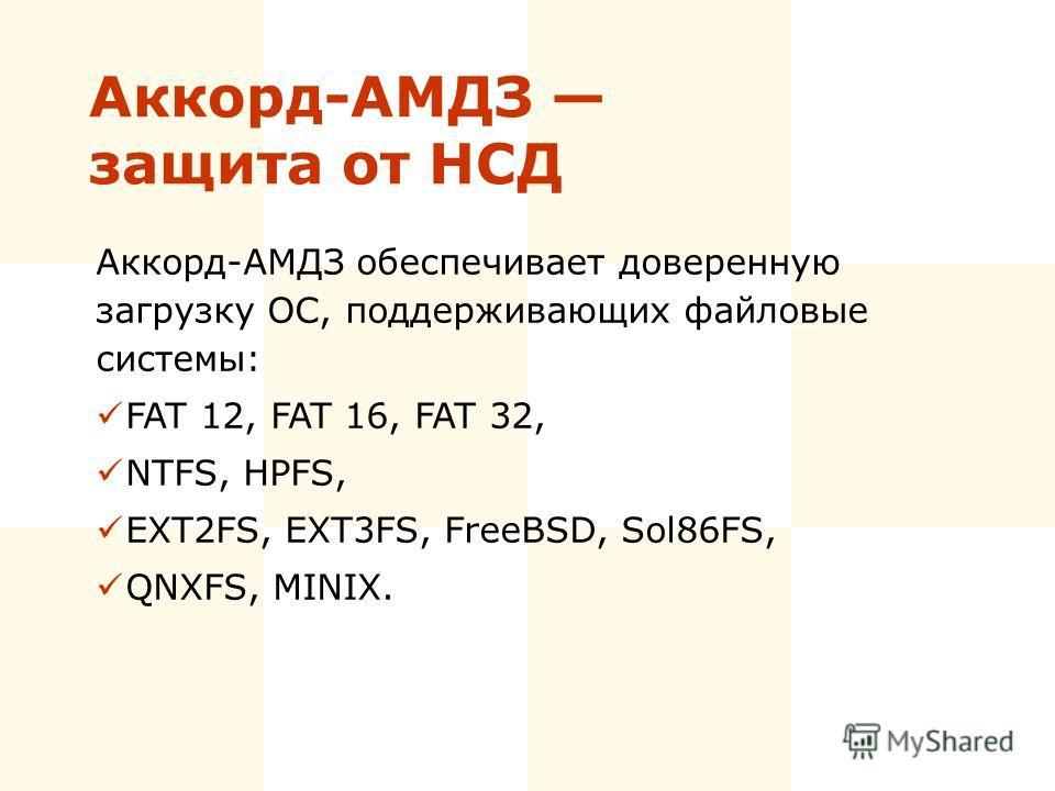 Аккорд-АМДЗ защита от НСД Аккорд-АМДЗ обеспечивает доверенную загрузку ОС, поддерживающих файловые системы: FAT 12, FAT 16, FAT 32, NTFS, HPFS, EXT2FS, EXT3FS, FreeBSD, Sol86FS, QNXFS, MINIX.
